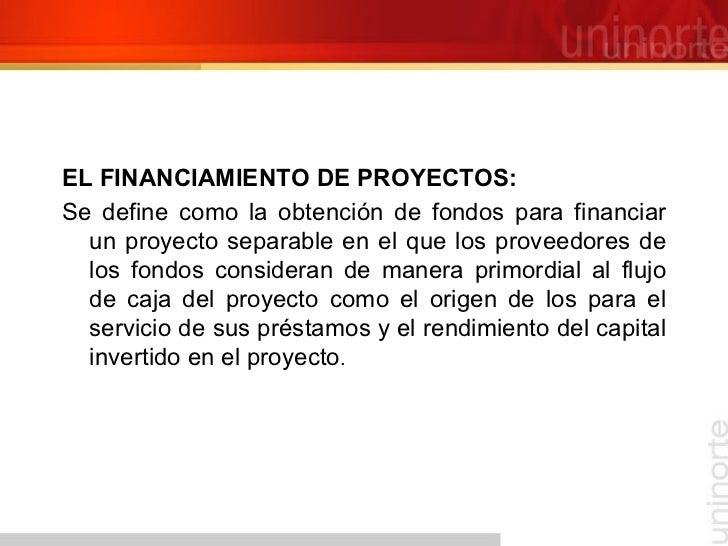 <ul><li>EL FINANCIAMIENTO DE PROYECTOS:  </li></ul><ul><li>Se define como la obtención de fondos para financiar un proyect...
