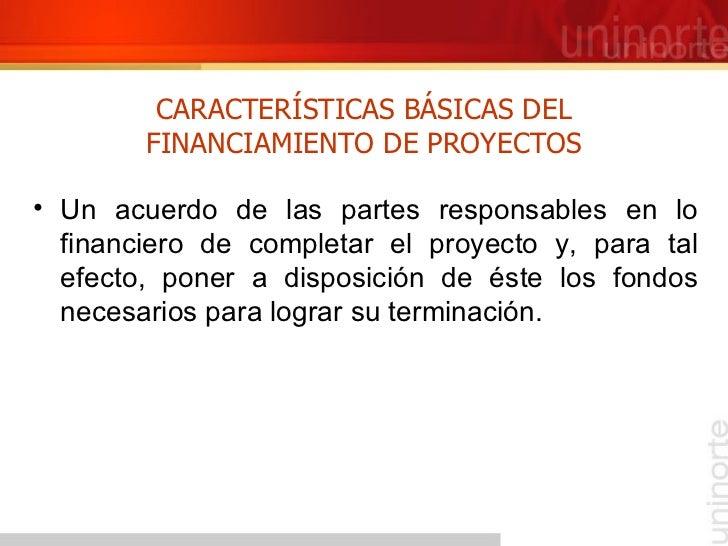 CARACTERÍSTICAS BÁSICAS DEL FINANCIAMIENTO DE PROYECTOS <ul><li>Un acuerdo de las partes responsables en lo financiero de ...