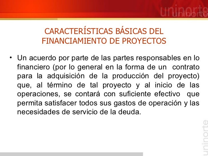 CARACTERÍSTICAS BÁSICAS DEL FINANCIAMIENTO DE PROYECTOS <ul><li>Un acuerdo por parte de las partes responsables en lo fina...