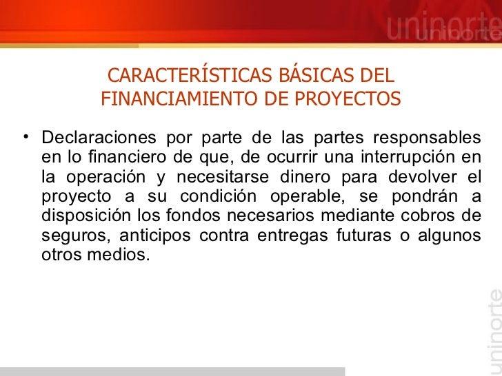 CARACTERÍSTICAS BÁSICAS DEL FINANCIAMIENTO DE PROYECTOS <ul><li>Declaraciones por parte de las partes responsables en lo f...