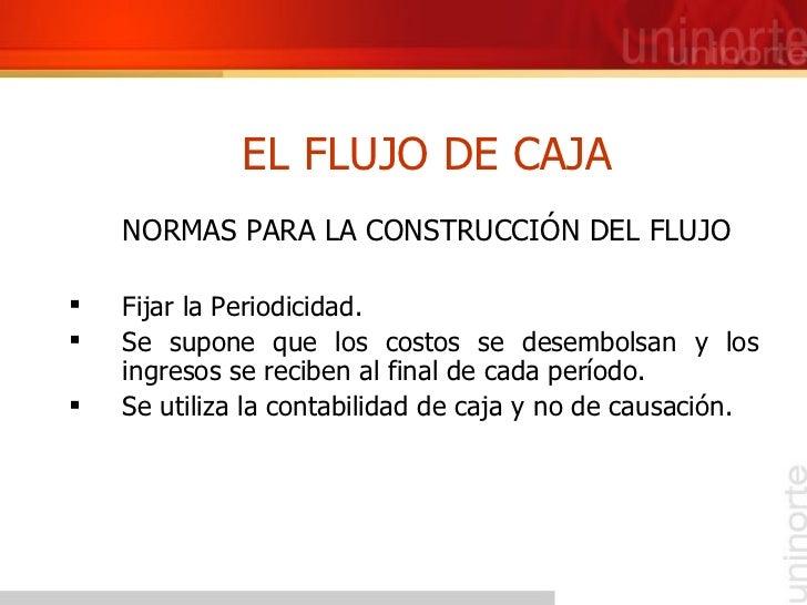 EL FLUJO DE CAJA <ul><li>NORMAS PARA LA CONSTRUCCIÓN DEL FLUJO </li></ul><ul><li>Fijar la Periodicidad. </li></ul><ul><li>...