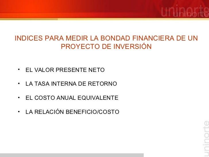 INDICES PARA MEDIR LA BONDAD FINANCIERA DE UN PROYECTO DE INVERSIÓN <ul><li>EL VALOR PRESENTE NETO </li></ul><ul><li>LA TA...