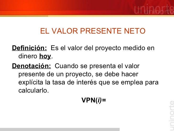 EL VALOR PRESENTE NETO <ul><li>Definición:   Es el valor del proyecto medido en dinero  hoy . </li></ul><ul><li>Denotación...