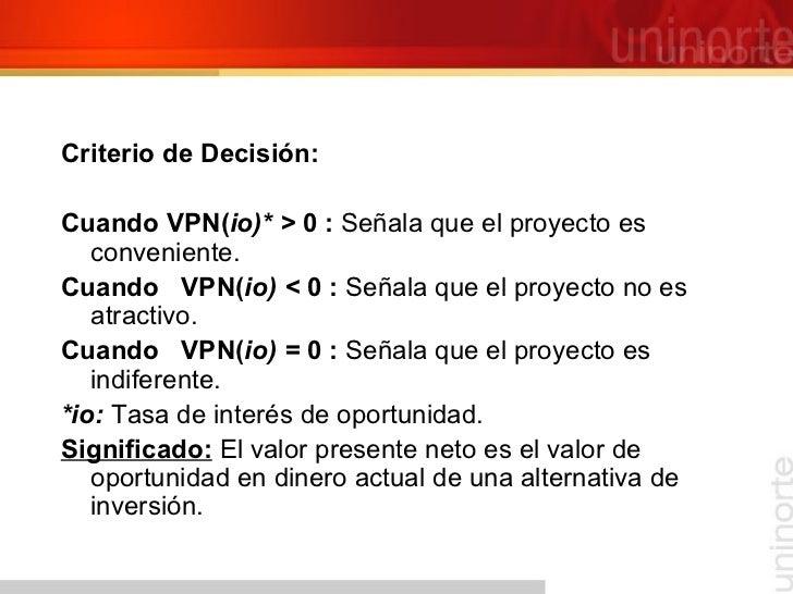 <ul><li>Criterio de Decisión: </li></ul><ul><li>Cuando VPN( io)* >  0 :  Señala que el proyecto es conveniente. </li></ul>...
