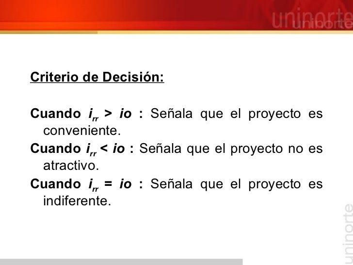 <ul><li>Criterio de Decisión: </li></ul><ul><li>Cuando  i rr  > io  :  Señala que el proyecto es conveniente. </li></ul><u...