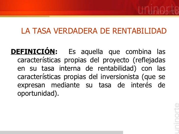 LA TASA VERDADERA DE RENTABILIDAD <ul><li>DEFINICIÓN :  Es aquella que combina las características propias del proyecto (r...