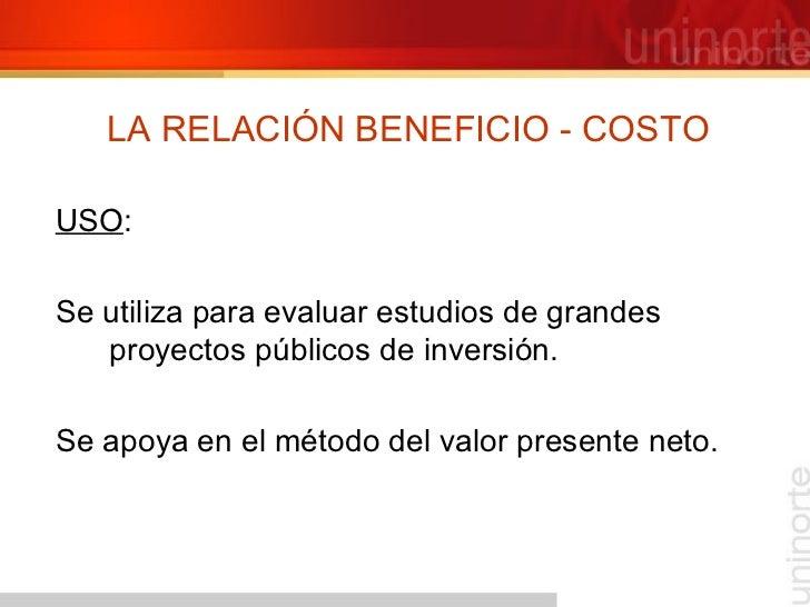 LA RELACIÓN BENEFICIO - COSTO <ul><li>USO : </li></ul><ul><li>Se utiliza para evaluar estudios de grandes proyectos públic...
