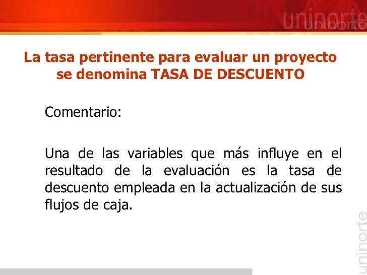 La tasa pertinente para evaluar un proyecto se denomina TASA DE DESCUENTO <ul><li>Comentario: </li></ul><ul><li>Una de las...