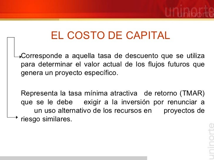 EL COSTO DE CAPITAL <ul><li>Corresponde a aquella tasa de descuento que se utiliza para determinar el valor actual de los ...