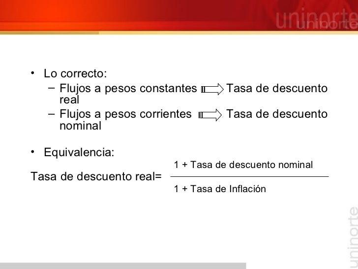 <ul><li>Lo correcto: </li></ul><ul><ul><li>Flujos a pesos constantes   Tasa de descuento real </li></ul></ul><ul><ul><li>F...