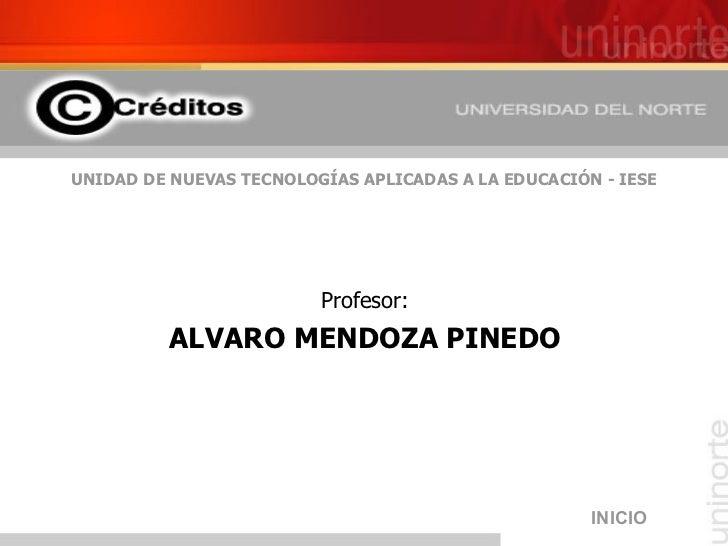 UNIDAD DE NUEVAS TECNOLOGÍAS APLICADAS A LA EDUCACIÓN - IESE <ul><li>Profesor: </li></ul><ul><li>ALVARO MENDOZA PINEDO </l...