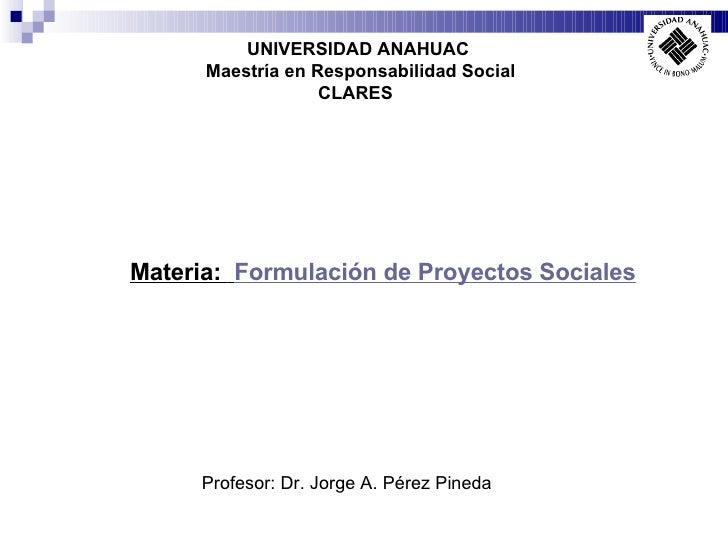 UNIVERSIDAD ANAHUAC Maestría en Responsabilidad Social CLARES   Profesor: Dr. Jorge A. Pérez Pineda Materia:  Formulación ...