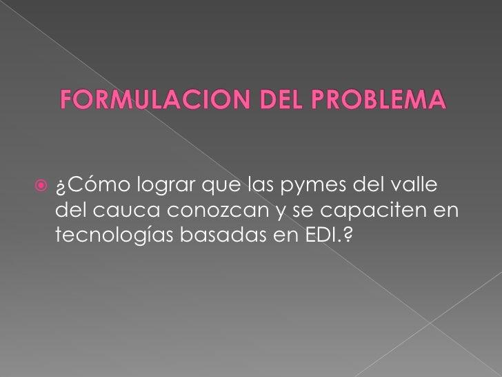 FORMULACION DEL PROBLEMA<br />¿Cómo lograr que las pymes del valle del cauca conozcan y se capaciten en tecnologías basada...