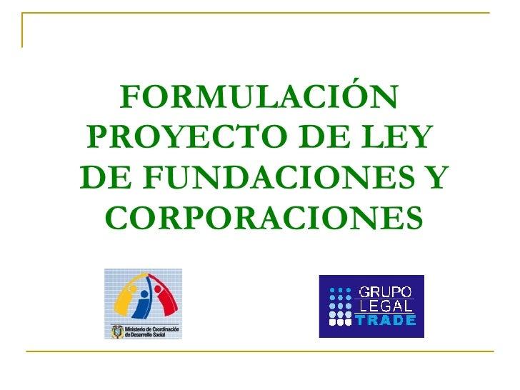 FORMULACIÓN  PROYECTO DE LEY  DE FUNDACIONES Y CORPORACIONES