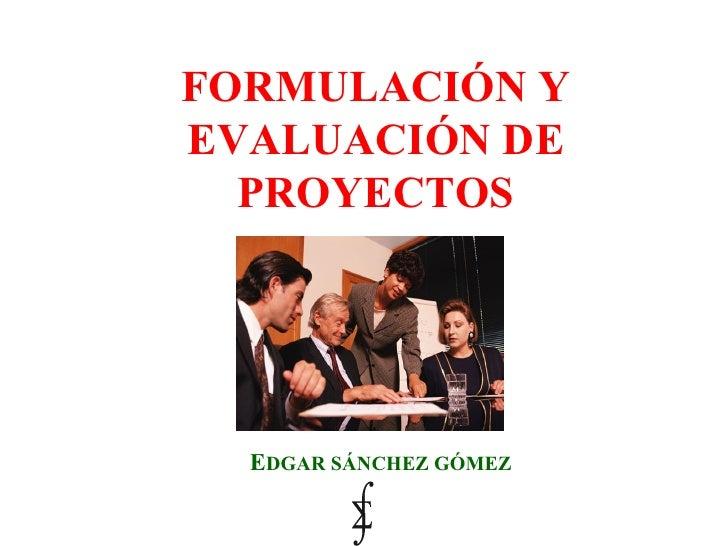 FORMULACIÓN Y EVALUACIÓN DE PROYECTOS E DGAR   SÁNCHEZ GÓMEZ