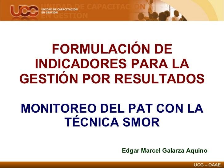 FORMULACIÓN DE INDICADORES PARA LA GESTIÓN POR RESULTADOS MONITOREO DEL PAT CON LA TÉCNICA SMOR Edgar Marcel Galarza Aquino