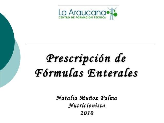Prescripción dePrescripción de Fórmulas EnteralesFórmulas Enterales Natalia Muñoz Palma Nutricionista 2010