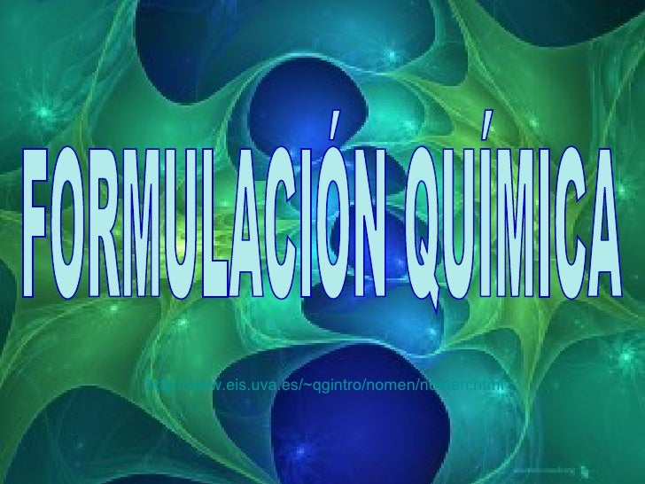 FORMULACIÓN QUÍMICA http:// www . eis .uva.es/~qgintro/ nomen / nomen . html