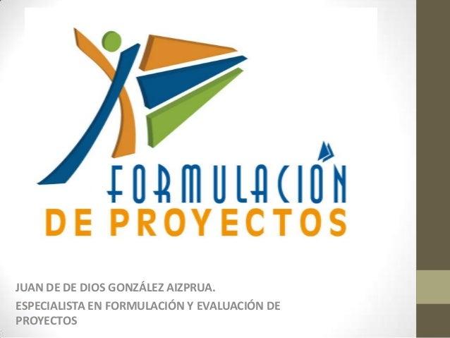 JUAN DE DE DIOS GONZÁLEZ AIZPRUA.ESPECIALISTA EN FORMULACIÓN Y EVALUACIÓN DEPROYECTOS