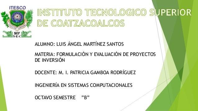 ALUMNO: LUIS ÁNGEL MARTÍNEZ SANTOSMATERIA: FORMULACIÓN Y EVALUACIÓN DE PROYECTOSDE INVERSIÓNDOCENTE: M. I. PATRICIA GAMBOA...