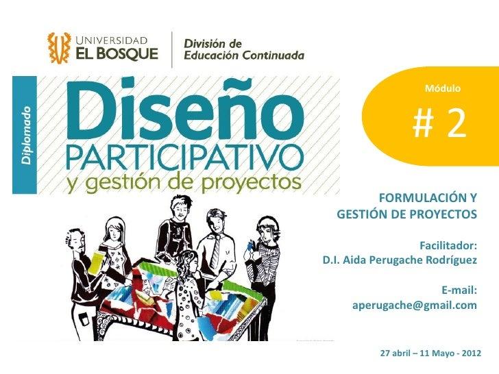 Módulo                      #2         FORMULACIÓN Y   GESTIÓN DE PROYECTOS                    Facilitador: D.I. Aida Peru...