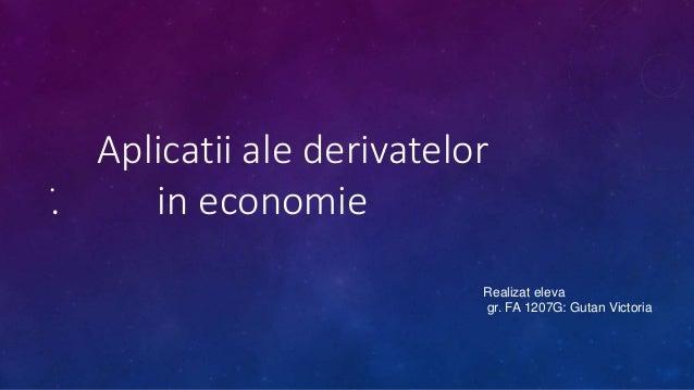 Aplicatii ale derivatelor  . in economie •  Realizat eleva  gr. FA 1207G: Gutan Victoria