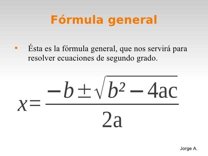 Fórmula general    Ésta es la fórmula general, que nos servirá para    resolver ecuaciones de segundo grado.       −b±√ b...
