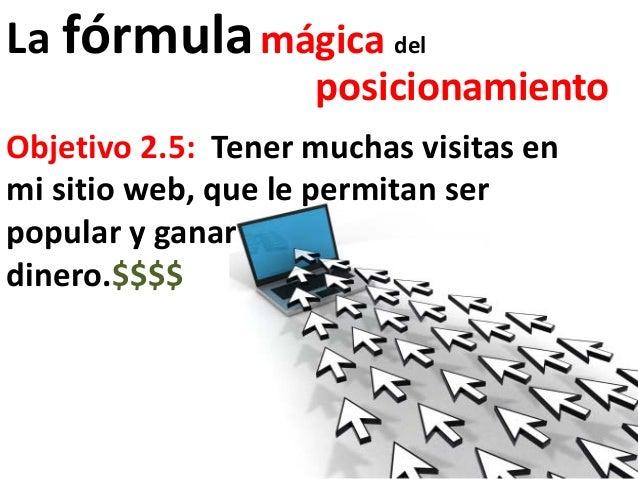La fórmula mágica del                    posicionamientoObjetivo 2.5: Tener muchas visitas enmi sitio web, que le permitan...