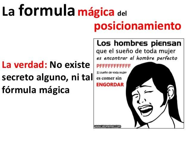 La formula mágica del                         posicionamientoLa verdad: No existesecreto alguno, ni talfórmula mágica
