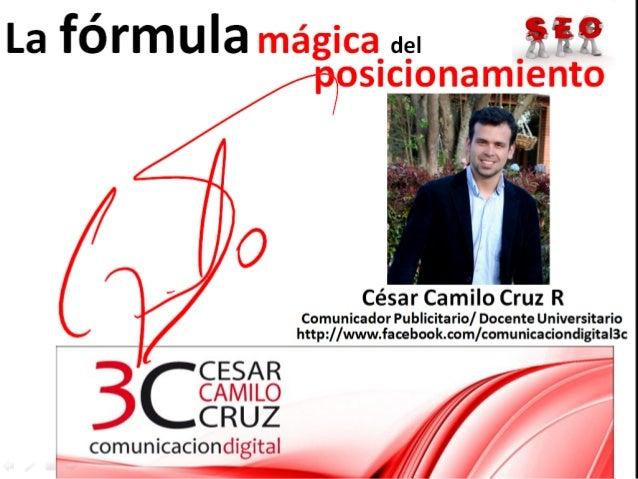 La fórmula mágica del                posicionamiento                       César Camilo Cruz R               Comunicador P...