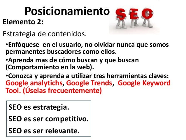 PosicionamientoElemento 2:Estrategia de contenidos.•Enfóquese en el usuario, no olvidar nunca que somospermanentes buscado...