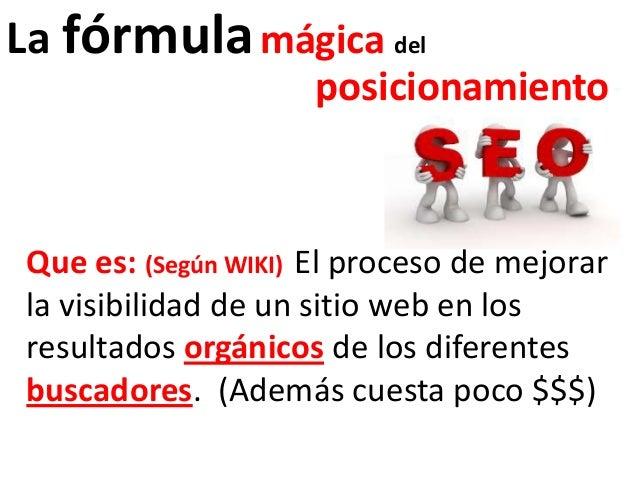 La fórmula mágica del                    posicionamientoQue es: (Según WIKI) El proceso de mejorarla visibilidad de un sit...