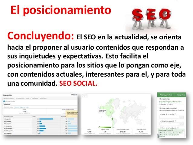 El posicionamientoConcluyendo: El SEO en la actualidad, se orientahacia el proponer al usuario contenidos que respondan as...