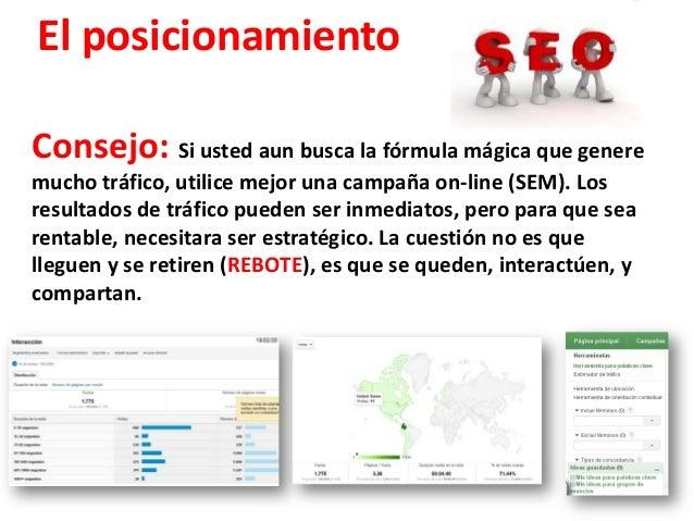 El posicionamientoConsejo: Si usted aun busca la fórmula mágica que generemucho tráfico, utilice mejor una campaña on-line...