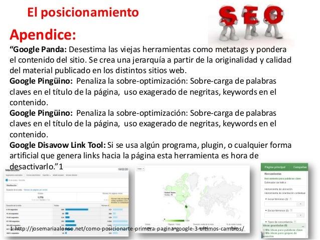 """El posicionamientoApendice:""""Google Panda: Desestima las viejas herramientas como metatags y ponderael contenido del sitio...."""