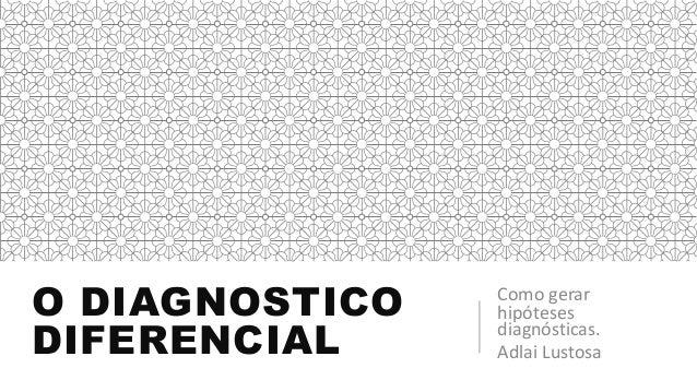 O DIAGNOSTICO DIFERENCIAL Como gerar hipóteses diagnósticas. Adlai Lustosa