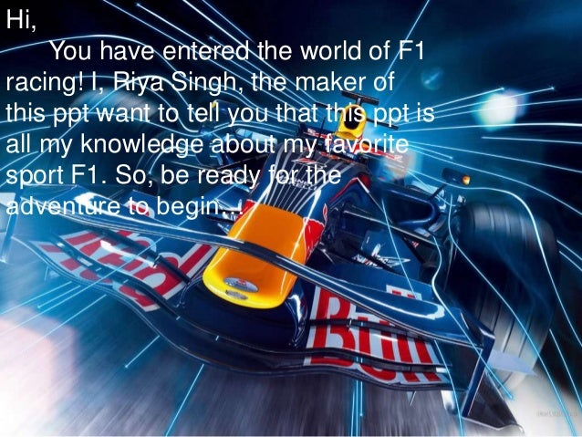 Hi,    You have entered the world of F1racing! I, Riya Singh, the maker ofthis ppt want to tell you that this ppt isall my...