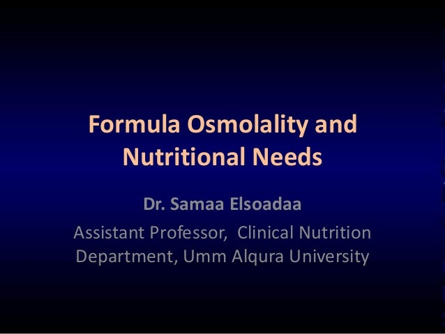 Formula Osmolality andNutritional NeedsDr. Samaa ElsoadaaAssistant Professor, Clinical NutritionDepartment, Umm Alqura Uni...