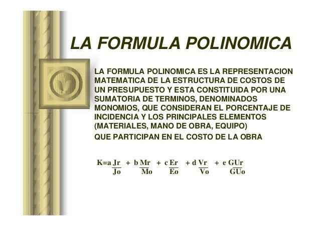 LA FORMULA POLINOMICA LA FORMULA POLINOMICA ES LA REPRESENTACION MATEMATICA DE LA ESTRUCTURA DE COSTOS DE UN PRESUPUESTO Y...