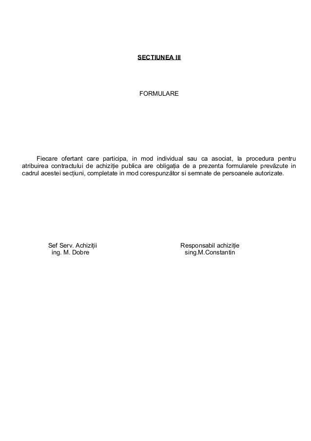 SECTIUNEA III FORMULARE Fiecare ofertant care participa, in mod individual sau ca asociat, la procedura pentru atribuirea ...