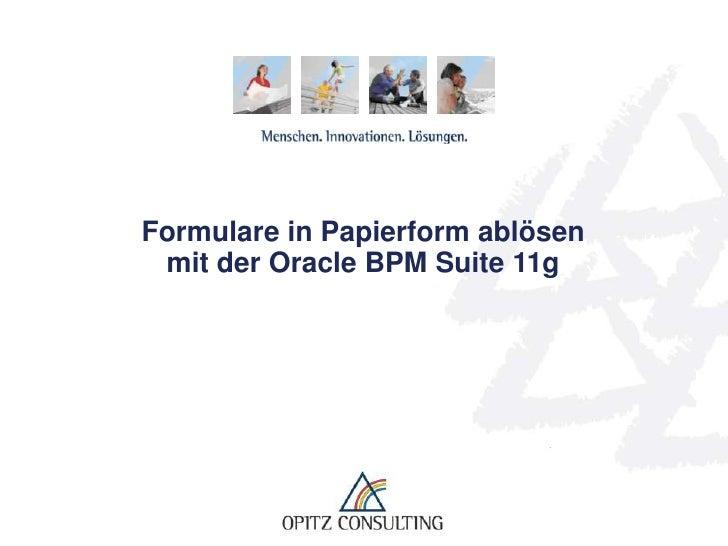 Formulare in Papierform ablösen mit der Oracle BPM Suite 11g Formulare in Papierform ablösen mit der BPM Suite 11g   © OPI...