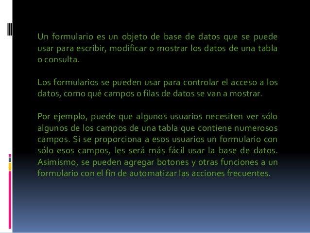 Un formulario es un objeto de base de datos que se puede usar para escribir, modificar o mostrar los datos de una tabla o ...