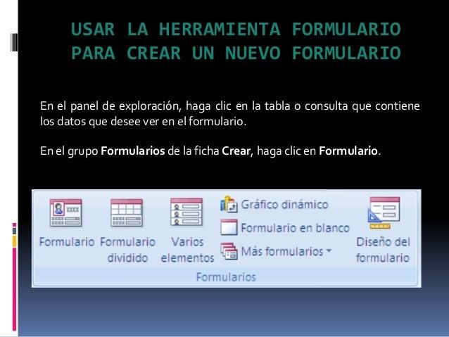 USAR LA HERRAMIENTA FORMULARIO PARA CREAR UN NUEVO FORMULARIO En el panel de exploración, haga clic en la tabla o consulta...