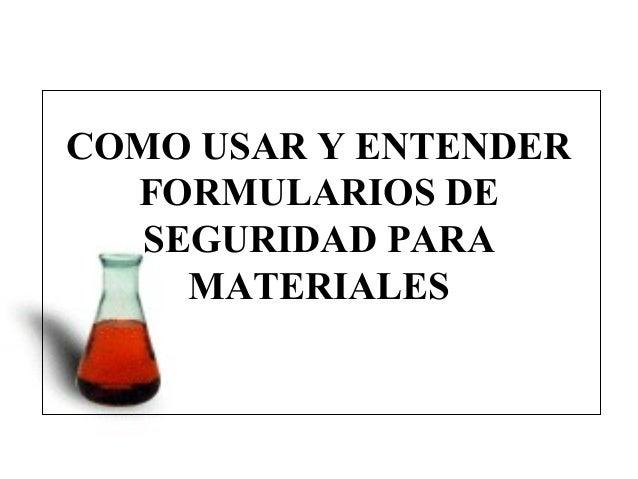 COMO USAR Y ENTENDER  FORMULARIOS DE   SEGURIDAD PARA     MATERIALES        MSDS