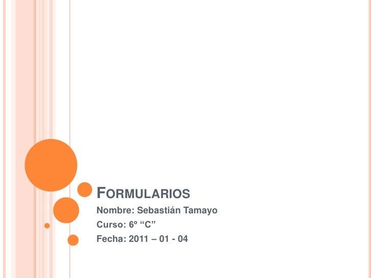 """Formularios<br />Nombre: Sebastián Tamayo<br />Curso: 6º """"C""""<br />Fecha: 2011 – 01 - 04<br />"""
