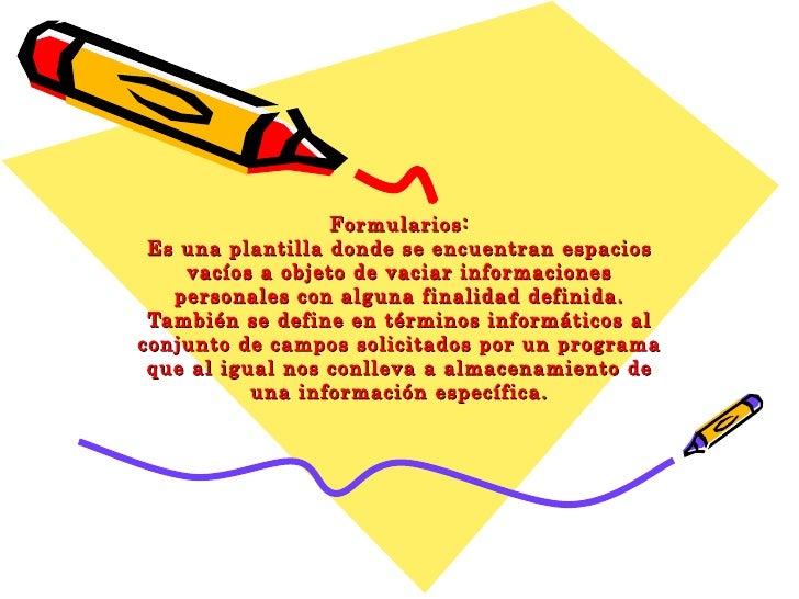 Formularios: Es una plantilla donde se encuentran espacios vacíos a objeto de vaciar informaciones personales con alguna f...
