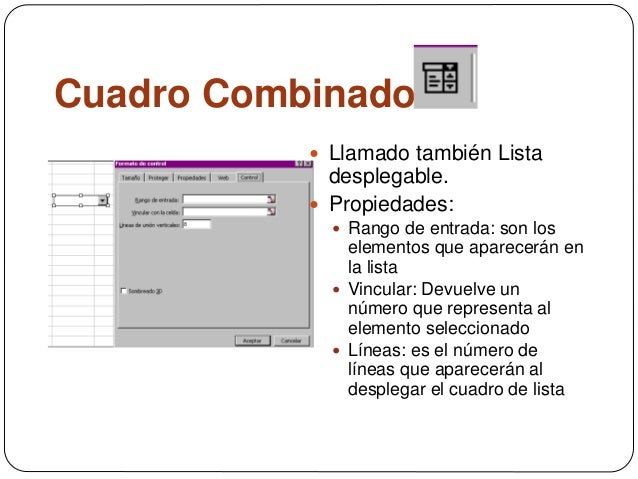 Cuadro Combinado  Llamado también Lista desplegable.  Propiedades:  Rango de entrada: son los elementos que aparecerán ...