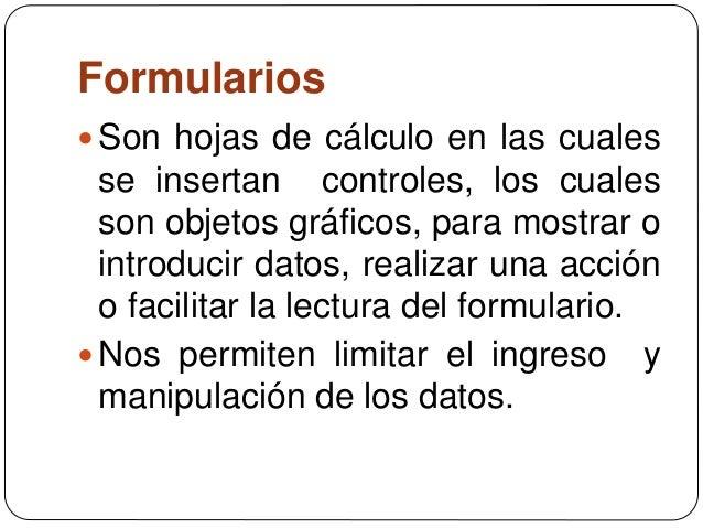 Formularios Son hojas de cálculo en las cuales se insertan controles, los cuales son objetos gráficos, para mostrar o int...