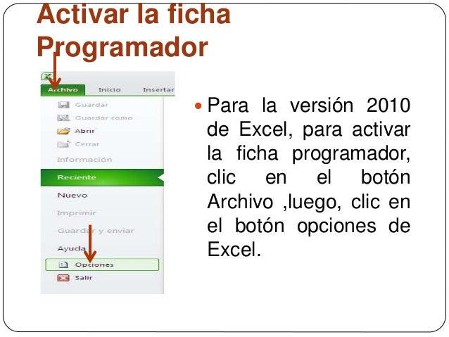 Activar la ficha Programador  Para la versión 2010 de Excel, para activar la ficha programador, clic en el botón Archivo ...