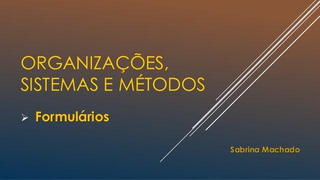 ORGANIZAÇÕES, SISTEMAS E MÉTODOS  Formulários Sabrina Machado